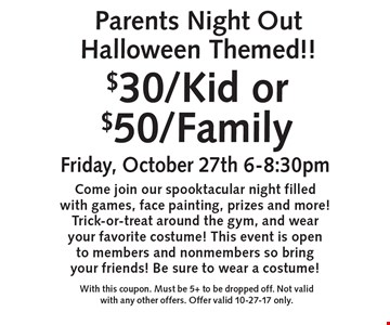 $30/Kid or $50/Family Parents Night Out Halloween Themed!! Friday, October 27th 6-8:30pmCome join our spooktacular night filled with games, face painting, prizes and more! Trick-or-treat around the gym, and wear your favorite costume! This event is open to members and nonmembers so bring your friends! Be sure to wear a costume!. With this coupon. Must be 5+ to be dropped off. Not valid with any other offers. Offer valid 10-27-17 only.