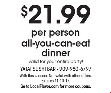 $21.99 per person all-you-can-eat dinner valid for your entire party!. With this coupon. Not valid with other offers. Expires 11-10-17.Go to LocalFlavor.com for more coupons.