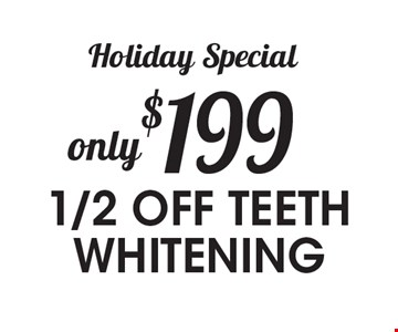 Holiday Special  only $199 -1/2 OFF TEETH WHITENING.