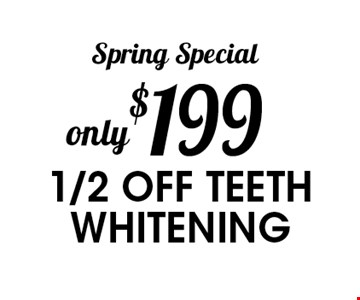 Spring Special only $199 1/2 off teeth whitening.