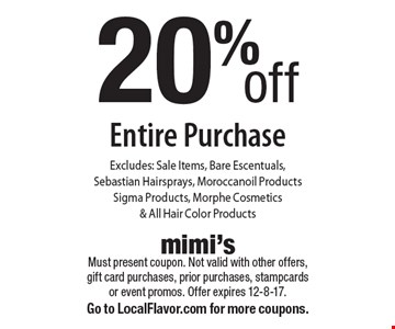 20% off Entire Purchase. Excludes: Sale Items, Bare Escentuals, Sebastian Hairsprays, Moroccanoil Products, Sigma Products, Morphe Cosmetics & All Hair Color Products. Must present coupon. Not valid with other offers, gift card purchases, prior purchases, stampcards or event promos. Offer expires 12-8-17. Go to LocalFlavor.com for more coupons.