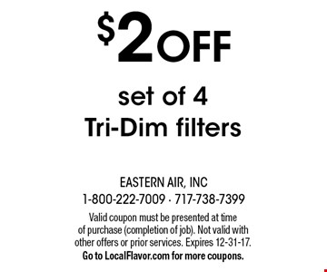 $2 off set of 4 Tri-Dim filters. Valid coupon must be presented at time of purchase (completion of job). Not valid with other offers or prior services. Expires 12-31-17. Go to LocalFlavor.com for more coupons.