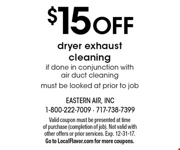$15 off dryer exhaust cleaning if done in conjunction with air duct cleaning must be looked at prior to job. Valid coupon must be presented at time of purchase (completion of job). Not valid with other offers or prior services. Exp. 12-31-17. Go to LocalFlavor.com for more coupons.