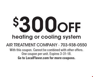$300 off heating or cooling system. With this coupon. Cannot be combined with other offers. One coupon per unit. Expires 3-31-18. Go to LocalFlavor.com for more coupons.