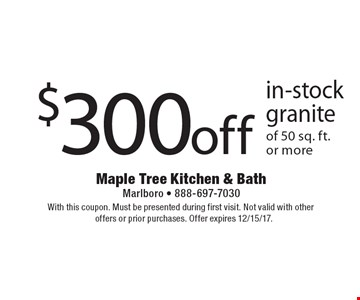 $300 off in-stock granite of 50 sq. ft. or more. With this coupon. Must be presented during first visit. Not valid with other offers or prior purchases. Offer expires 12/15/17.