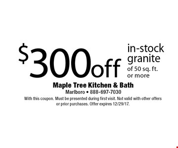 $300 off in-stock granite of 50 sq. ft. or more. With this coupon. Must be presented during first visit. Not valid with other offers or prior purchases. Offer expires 12/29/17.