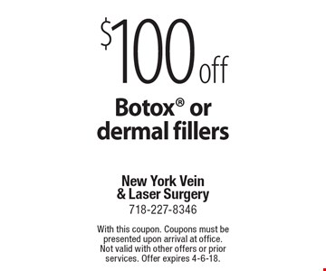 $100 off Botox or dermal fillers. With this coupon. Coupons must be presented upon arrival at office. Not valid with other offers or prior services. Offer expires 4-6-18.