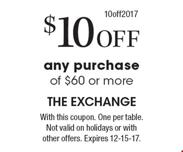 $10 off any purchase of $60 or more. With this coupon. One per table. Not valid on holidays or with other offers. Expires 12-15-17. 10off2017.