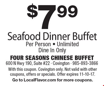 $7.99 seafood dinner buffet, per person. Unlimited dine in only. With this coupon. Covington only. Not valid with other coupons, offers or specials. Offer expires 11-10-17. Go to LocalFlavor.com for more coupons.