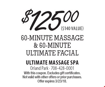 $125.00 for a 60-minute massage & 60-Minute Ultimate Facial. With this coupon. Excludes gift certificates. Not valid with other offers or prior purchases. Offer expires 3/23/18.