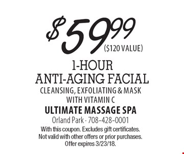 $59.99 1-Hour ANTI-AGING FACIAL Cleansing, Exfoliating & Mask with Vitamin C. With this coupon. Excludes gift certificates. Not valid with other offers or prior purchases. Offer expires 3/23/18.