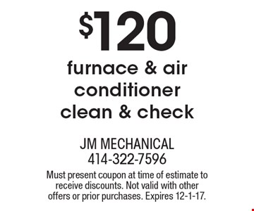 $120 furnace & air conditioner clean & check. Must present coupon at time of estimate to receive discounts. Not valid with other offers or prior purchases. Expires 12-1-17.