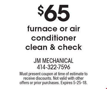 $65 furnace or air conditioner clean & check. Must present coupon at time of estimate to receive discounts. Not valid with other offers or prior purchases. Expires 5-25-18.