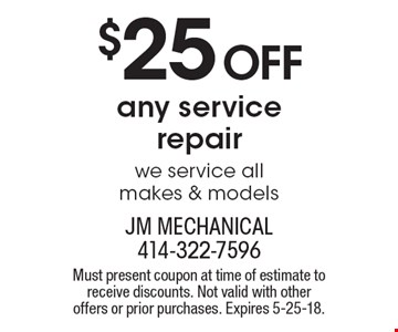 $25 Off any service repair we service all makes & models. Must present coupon at time of estimate to receive discounts. Not valid with other offers or prior purchases. Expires 5-25-18.