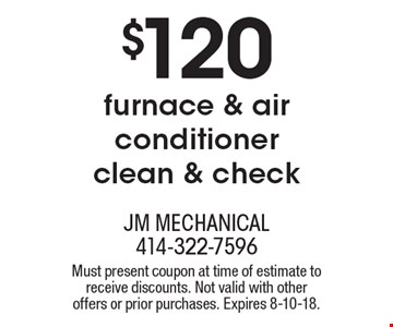 $120 furnace & air conditioner clean & check. Must present coupon at time of estimate to receive discounts. Not valid with other offers or prior purchases. Expires 8-10-18.