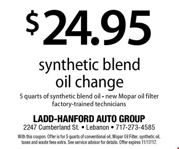 $24.95 synthetic blend oil change. 5 quarts of synthetic blend oil. New Mopar oil filter. Factory-trained technicians. With this coupon. Offer is for 5 quarts of conventional oil, Mopar Oil Filter, synthetic oil, taxes and waste fees extra. See service advisor for details. Offer expires 11/17/17.