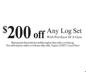 $200 off Any Log Set With Purchase Of A Gate. Must present this printed or mobile coupon when order is written up. Not valid on prior orders or with any other offer. Expires 11/10/17. Local Flavor