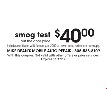 $40.00 smog test out the door price includes certificate. valid for cars year 2000 or newer. some restrictions may apply.. With this coupon. Not valid with other offers or prior services. Expires 11/17/17.