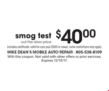 $40.00 smog test. Out the door price. Includes certificate. Valid for cars year 2000 or newer. Some restrictions may apply. With this coupon. Not valid with other offers or prior services. Expires 12/15/17.