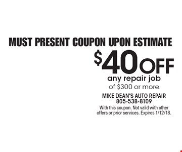 $40 OFF any repair job of $300 or more. Must present coupon upon estimate. With this coupon. Not valid with other offers or prior services. Expires 1/12/18.