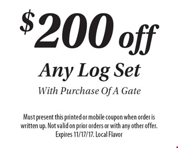 $200 off Any Log Set With Purchase Of A Gate. Must present this printed or mobile coupon when order is written up. Not valid on prior orders or with any other offer. Expires 11/17/17. Local Flavor