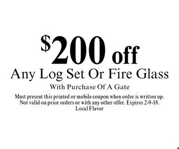 $200 off Any Log Set Or Fire Glass With Purchase Of A Gate. Must present this printed or mobile coupon when order is written up. Not valid on prior orders or with any other offer. Expires 2-9-18. Local Flavor