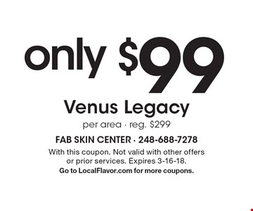 only $99 Venus Legacy per area - reg. $299. With this coupon. Not valid with other offers or prior services. Expires 3-16-18. Go to LocalFlavor.com for more coupons.