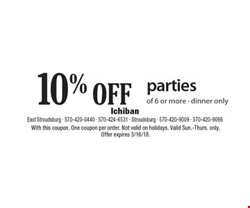 10% OFF parties of 6 or more - dinner only. With this coupon. One coupon per order. Not valid on holidays. Valid Sun.-Thurs. only. Offer expires 3/16/18.
