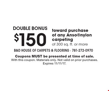 DOUBLE BONUS $150 toward purchase of any Ansonylon carpeting of 300 sq. ft. or more. Coupons MUST be presented at time of sale. With this coupon. Materials only. Not valid on prior purchases. Expires 11/11/17.