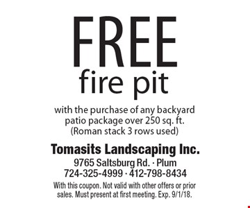 Free fire pit with the purchase of any backyard patio package over 250 sq. ft. (Roman stack 3 rows used). With this coupon. Not valid with other offers or prior sales. Must present at first meeting. Exp. 9/1/18.