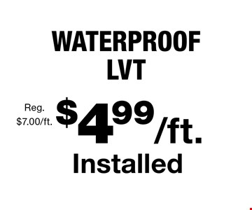 $4.99/ft. Installed WATERPROOF LVT Reg. $7.00/ft.. With this coupon. Not valid with other offers or prior purchases. Offer expires 11/10/17.