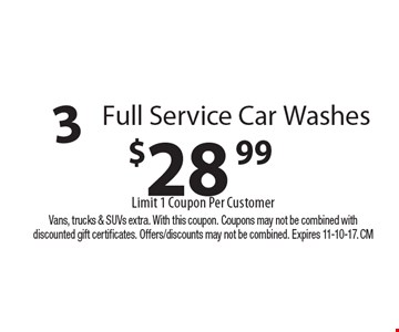 $28.99 3 Full Service Car Washes. Limit 1 Coupon Per Customer. Vans, trucks & SUVs extra. With this coupon. Coupons may not be combined with discounted gift certificates. Offers/discounts may not be combined. Expires 11-10-17. CM