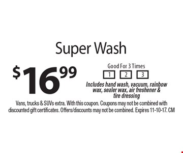 $16.99 Super Wash Good For 3 Times. Includes hand wash, vacuum, rainbow wax, sealer wax, air freshener & tire dressing. Vans, trucks & SUVs extra. With this coupon. Coupons may not be combined with discounted gift certificates. Offers/discounts may not be combined. Expires 11-10-17. CM