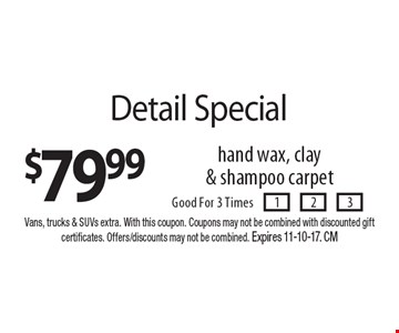 $79.99 Detail Special hand wax, clay& shampoo carpetGood For 3 Times. Vans, trucks & SUVs extra. With this coupon. Coupons may not be combined with discounted gift certificates. Offers/discounts may not be combined. Expires 11-10-17. CM