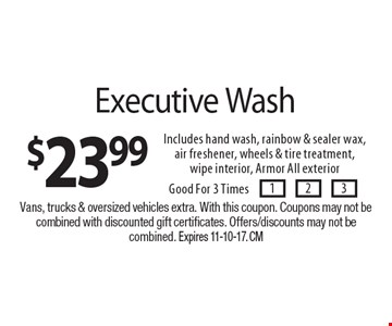 $23.99 Executive Wash Includes hand wash, rainbow & sealer wax,air freshener, wheels & tire treatment, wipe interior, Armor All exterior. Good For 3 Times. Vans, trucks & oversized vehicles extra. With this coupon. Coupons may not be combined with discounted gift certificates. Offers/discounts may not be combined. Expires 11-10-17. CM