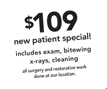 $109 new patient special! includes exam, bitewing x-rays, cleaningall surgery and restorative work done at our location.. Offer expires 3-5-18.