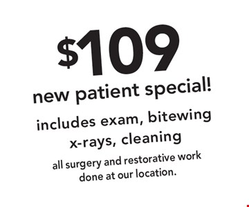 $109 new patient special! includes exam, bitewing x-rays, cleaning all surgery and restorative work done at our location.