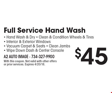 Full Service Hand Wash $45: Hand Wash & Dry. Clean & Condition Wheels & Tires. Interior & Exterior Windows. Vacuum Carpet & Seats. Clean Jambs- Wipe Down Dash & Center Console. With this coupon. Not valid with other offers or prior services. Expires 4/20/18.