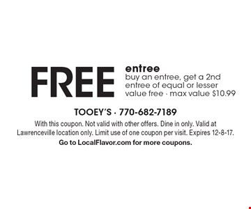 FREE entree buy an entree, get a 2nd entree of equal or lesser value free - max value $10.99. With this coupon. Not valid with other offers. Dine in only. Valid at Lawrenceville location only. Limit use of one coupon per visit. Expires 12-8-17. Go to LocalFlavor.com for more coupons.