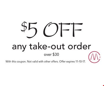 $5 off any take-out order over $30. With this coupon. Not valid with other offers. Offer expires 11-10-17.