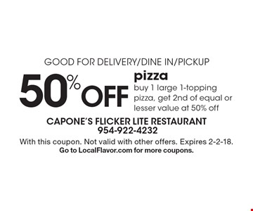 Good For Delivery/Dine In/Pickup 50% Off pizza buy 1 large 1-topping pizza, get 2nd of equal or lesser value at 50% off. With this coupon. Not valid with other offers. Expires 2-2-18. Go to LocalFlavor.com for more coupons.