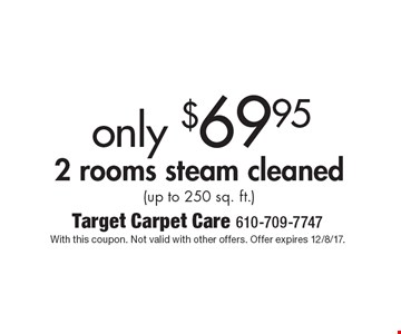 Only $69.95 2 rooms steam cleaned (up to 250 sq. ft.). With this coupon. Not valid with other offers. Offer expires 12/8/17.