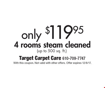 Only $119.95 4 rooms steam cleaned (up to 500 sq. ft.). With this coupon. Not valid with other offers. Offer expires 12/8/17.