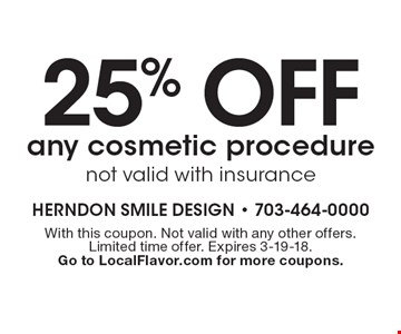 25% off any cosmetic procedure. not valid with insurance. With this coupon. Not valid with any other offers. Limited time offer. Expires 3-19-18. Go to LocalFlavor.com for more coupons.