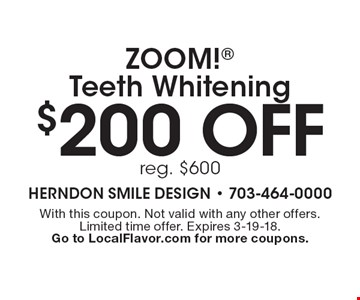 $200 off ZOOM! Teeth Whitening. reg. $600. With this coupon. Not valid with any other offers. Limited time offer. Expires 3-19-18. Go to LocalFlavor.com for more coupons.