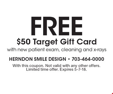 fREE $50 Target Gift Card with new patient exam, cleaning and x-rays. With this coupon. Not valid with any other offers. Limited time offer. Expires 5-7-18.