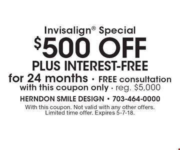 Invisalign special: $500 off plus interest-free for 24 months Free consultation with this coupon only. Reg. $5,000. With this coupon. Not valid with any other offers. Limited time offer. Expires 5-7-18.