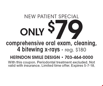 New Patient Special Only $79 comprehensive oral exam, cleaning, 4 bitewing x-rays - reg. $180. With this coupon. Periodontal treatment excluded. Not valid with insurance. Limited time offer. Expires 5-7-18.
