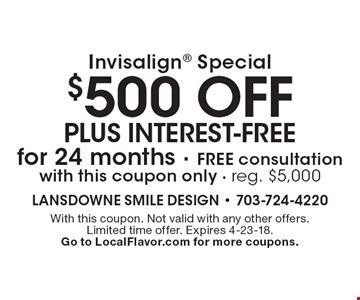 Invisalign special: $500 off plus interest-free for 24 months. Free consultation. With this coupon only. Reg. $5,000. With this coupon. Not valid with any other offers. Limited time offer. Expires 4-23-18. Go to LocalFlavor.com for more coupons.