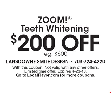 $200 off ZOOM! Teeth Whitening, reg. $600. With this coupon. Not valid with any other offers. Limited time offer. Expires 4-23-18. Go to LocalFlavor.com for more coupons.